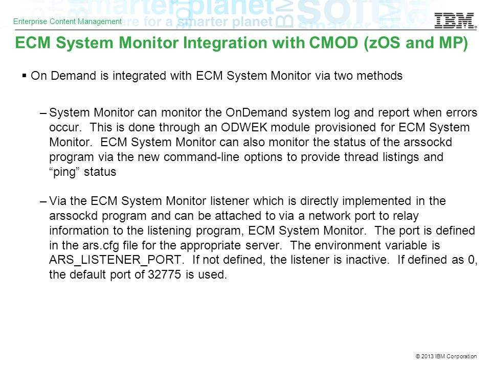 © 2013 IBM Corporation Enterprise Content Management ECM System Monitor Integration with CMOD (zOS and MP)  On Demand is integrated with ECM System Monitor via two methods –System Monitor can monitor the OnDemand system log and report when errors occur.