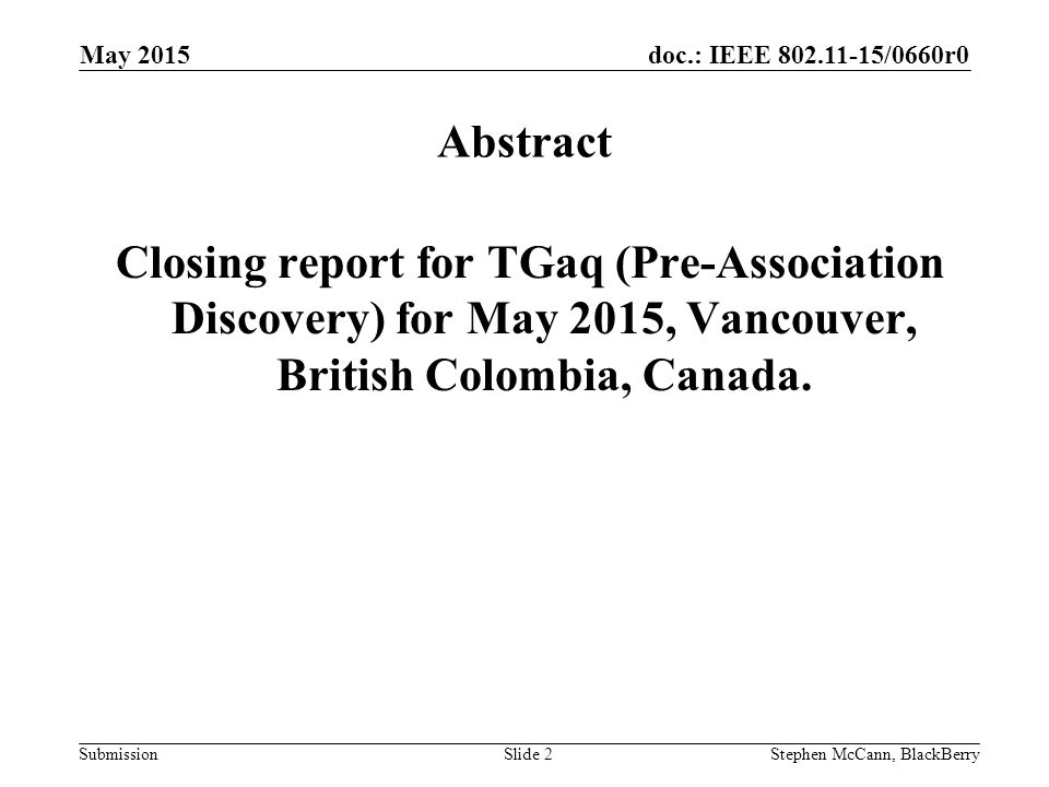 doc.: IEEE /0660r0 Submission May 2015 Stephen McCann, BlackBerrySlide 2 Abstract Closing report for TGaq (Pre-Association Discovery) for May 2015, Vancouver, British Colombia, Canada.