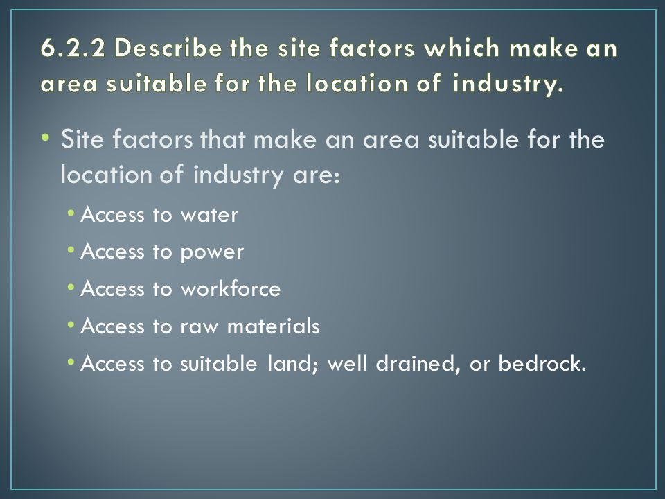 Site factors that make an area suitable for the location of industry are: Access to water Access to power Access to workforce Access to raw materials Access to suitable land; well drained, or bedrock.