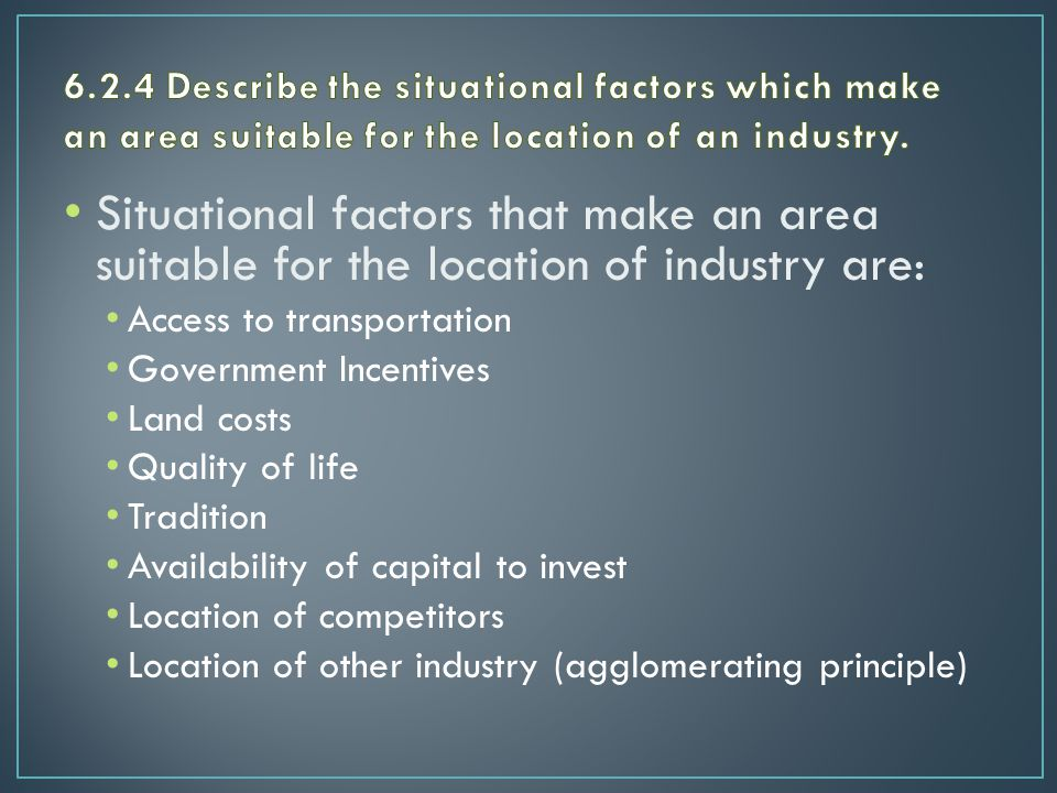Situational factors that make an area suitable for the location of industry are: Access to transportation Government Incentives Land costs Quality of life Tradition Availability of capital to invest Location of competitors Location of other industry (agglomerating principle)