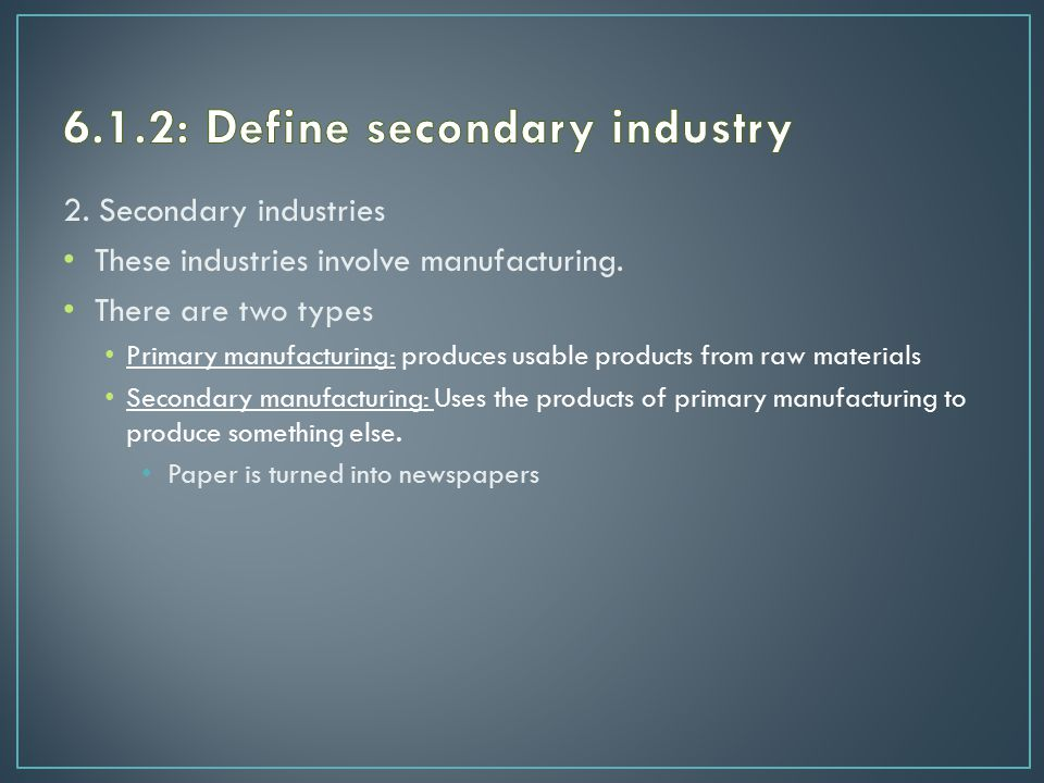 2. Secondary industries These industries involve manufacturing.