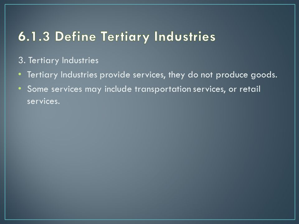 3. Tertiary Industries Tertiary Industries provide services, they do not produce goods.