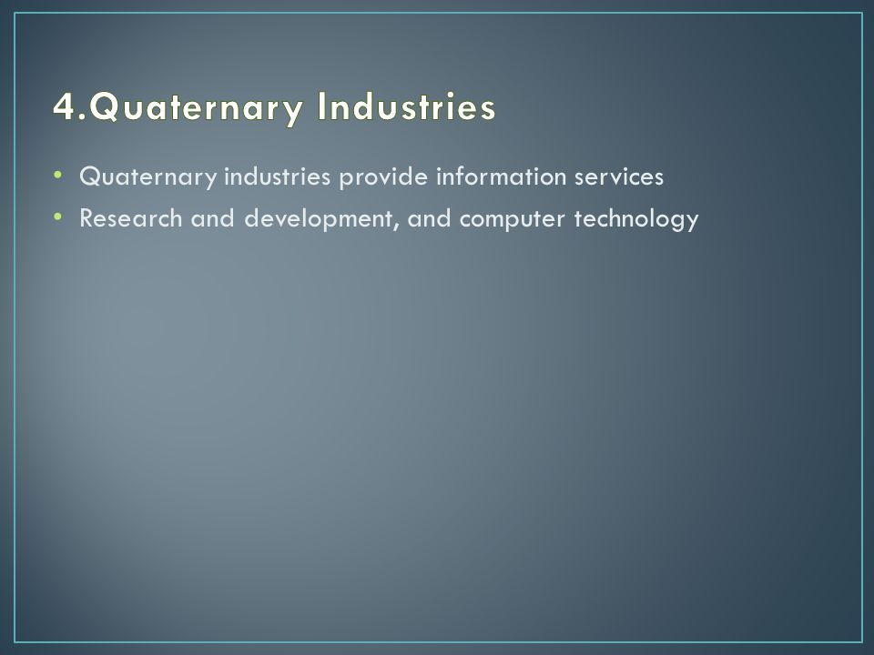 Quaternary industries provide information services Research and development, and computer technology