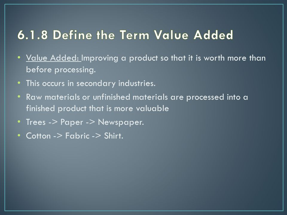 Value Added: Improving a product so that it is worth more than before processing.