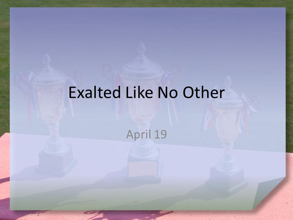 Exalted Like No Other April 19