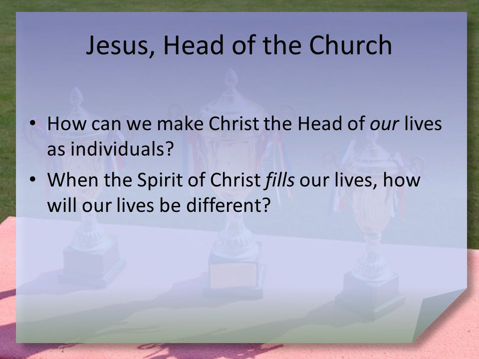 Jesus, Head of the Church How can we make Christ the Head of our lives as individuals.