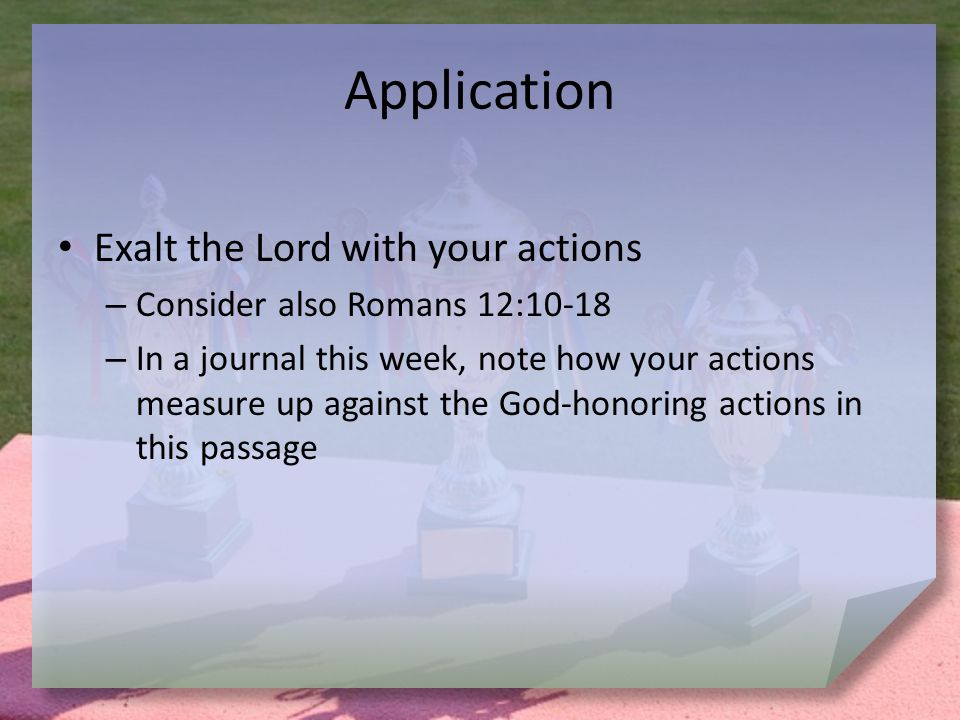 Application Exalt the Lord with your actions – Consider also Romans 12:10-18 – In a journal this week, note how your actions measure up against the God-honoring actions in this passage