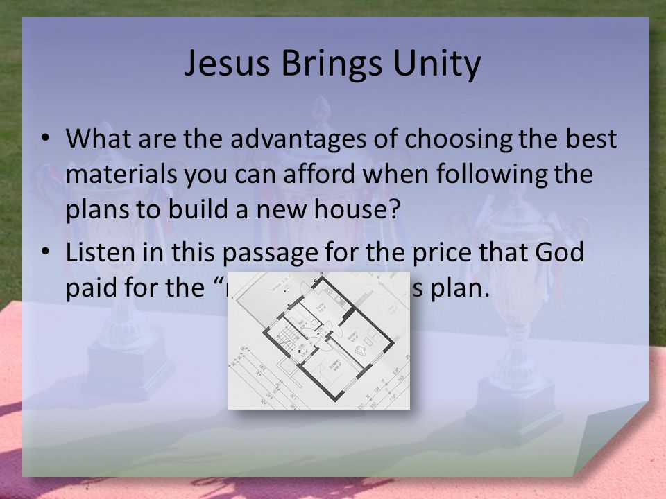 Jesus Brings Unity What are the advantages of choosing the best materials you can afford when following the plans to build a new house.