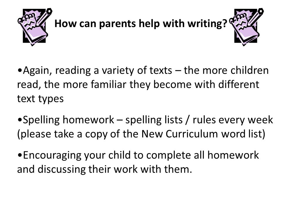 Again, reading a variety of texts – the more children read, the more familiar they become with different text types Spelling homework – spelling lists / rules every week (please take a copy of the New Curriculum word list) Encouraging your child to complete all homework and discussing their work with them.
