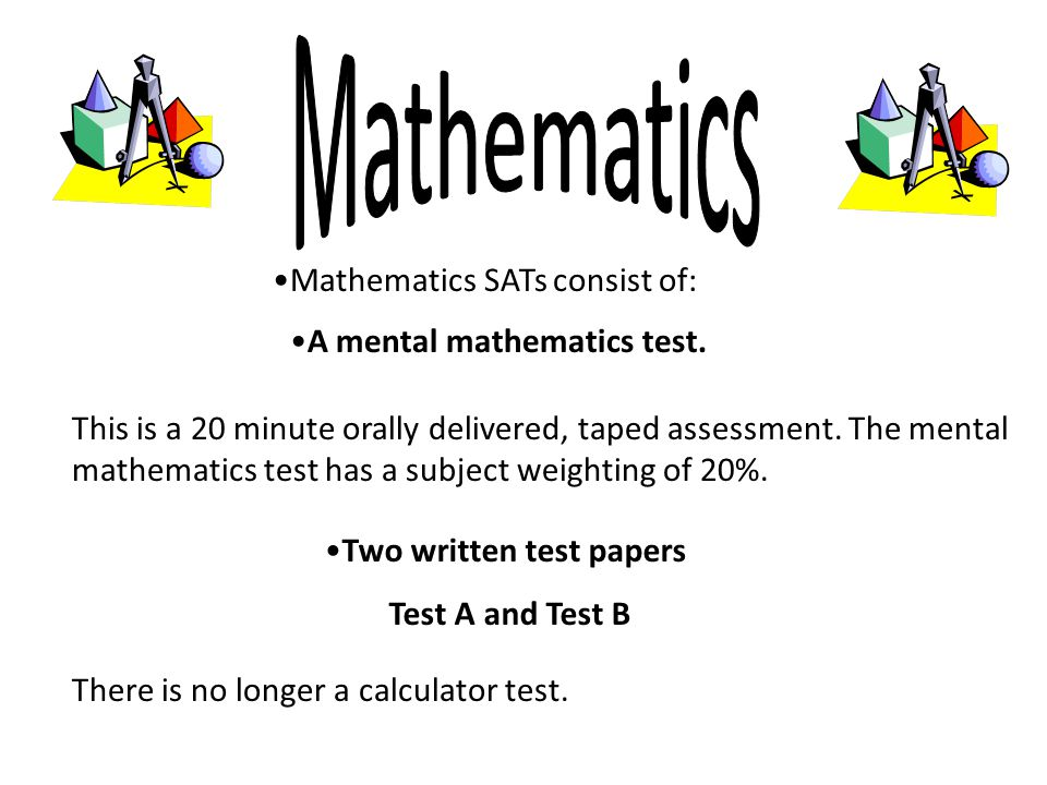 Mathematics SATs consist of: This is a 20 minute orally delivered, taped assessment.