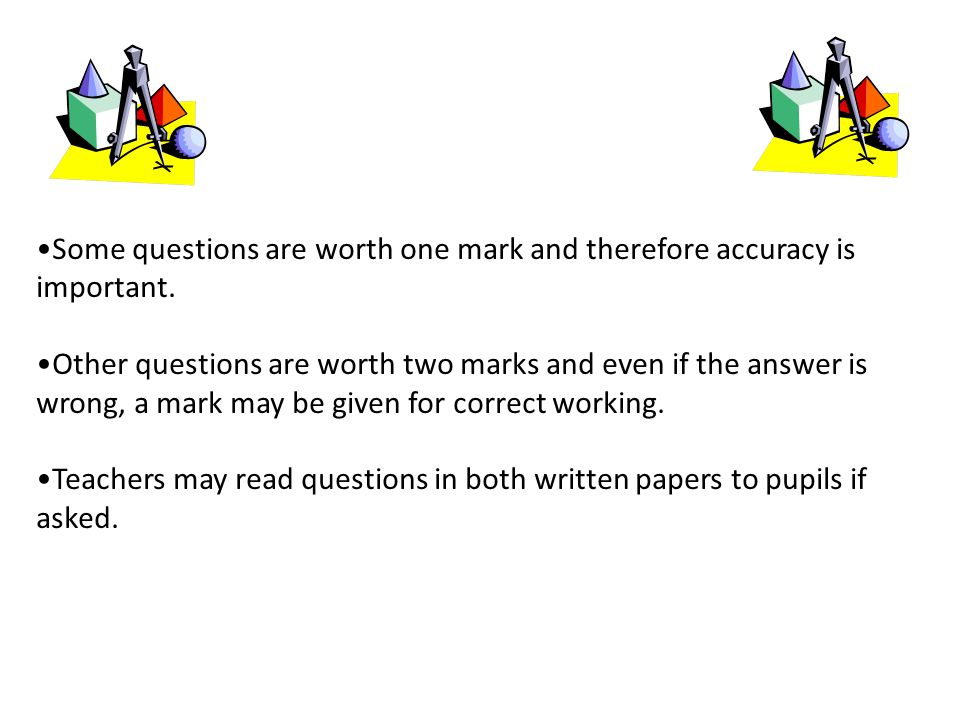 Some questions are worth one mark and therefore accuracy is important.