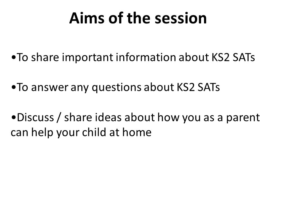 To share important information about KS2 SATs To answer any questions about KS2 SATs Discuss / share ideas about how you as a parent can help your child at home Aims of the session