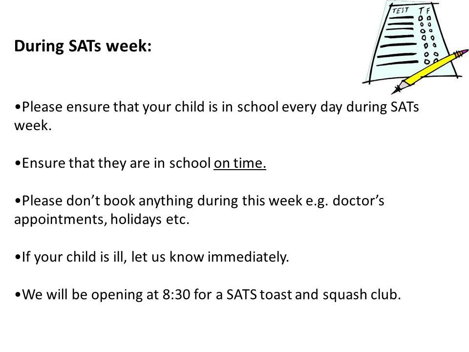 During SATs week: Please ensure that your child is in school every day during SATs week.