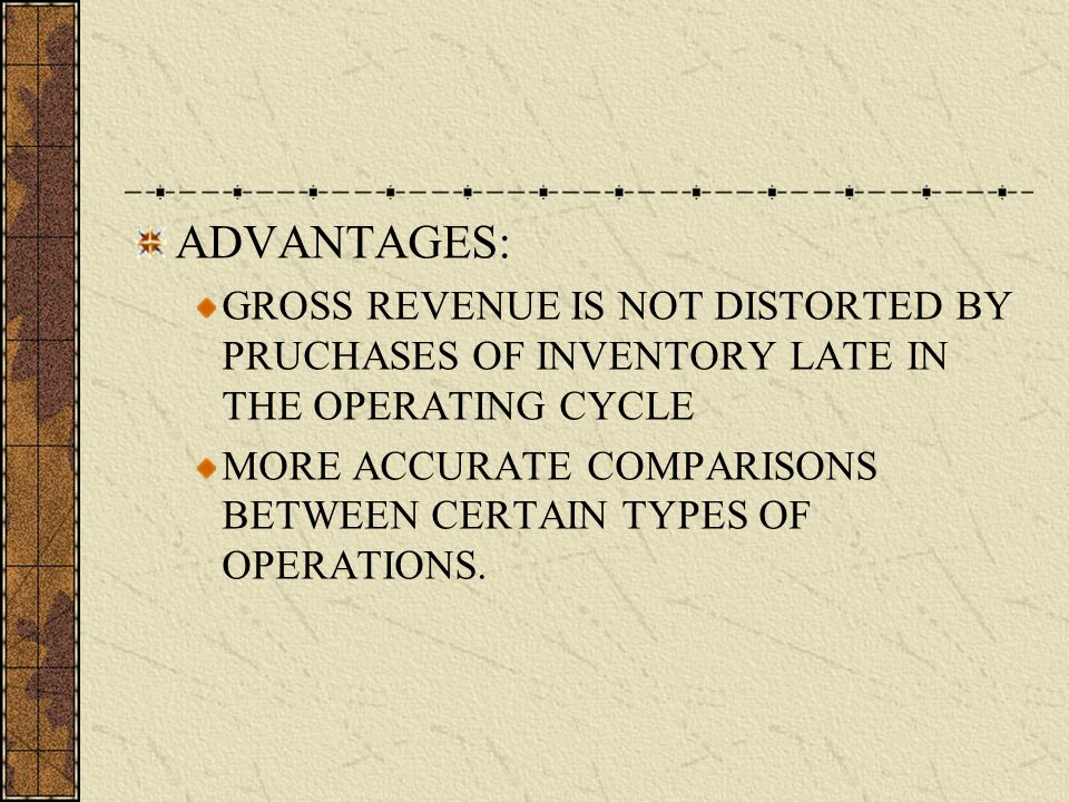 ADVANTAGES: GROSS REVENUE IS NOT DISTORTED BY PRUCHASES OF INVENTORY LATE IN THE OPERATING CYCLE MORE ACCURATE COMPARISONS BETWEEN CERTAIN TYPES OF OPERATIONS.