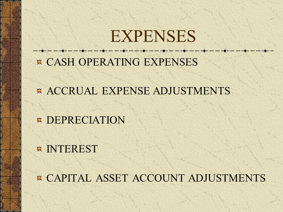 EXPENSES CASH OPERATING EXPENSES ACCRUAL EXPENSE ADJUSTMENTS DEPRECIATION INTEREST CAPITAL ASSET ACCOUNT ADJUSTMENTS