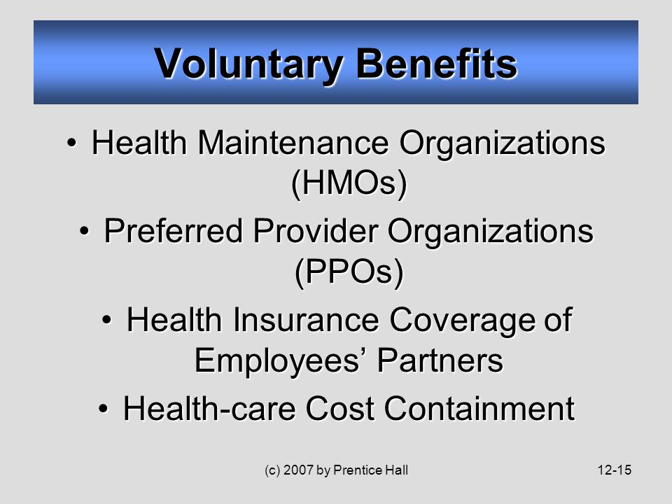 (c) 2007 by Prentice Hall12-15 Health Maintenance Organizations (HMOs)Health Maintenance Organizations (HMOs) Preferred Provider Organizations (PPOs)Preferred Provider Organizations (PPOs) Health Insurance Coverage of Employees' PartnersHealth Insurance Coverage of Employees' Partners Health-care Cost ContainmentHealth-care Cost Containment Voluntary Benefits