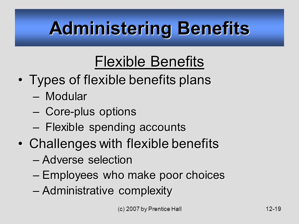 (c) 2007 by Prentice Hall12-19 Flexible Benefits Types of flexible benefits plansTypes of flexible benefits plans – Modular – Core-plus options – Flexible spending accounts Challenges with flexible benefitsChallenges with flexible benefits –Adverse selection –Employees who make poor choices –Administrative complexity Administering Benefits
