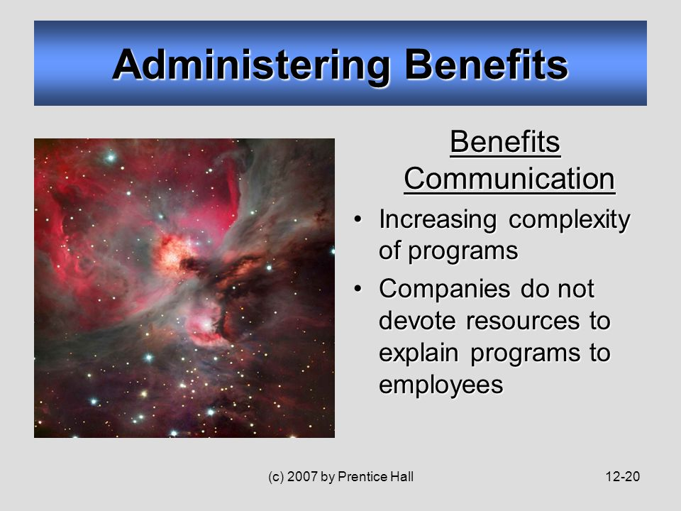 (c) 2007 by Prentice Hall12-20 Administering Benefits Benefits Communication Benefits Communication Increasing complexity of programsIncreasing complexity of programs Companies do not devote resources to explain programs to employeesCompanies do not devote resources to explain programs to employees
