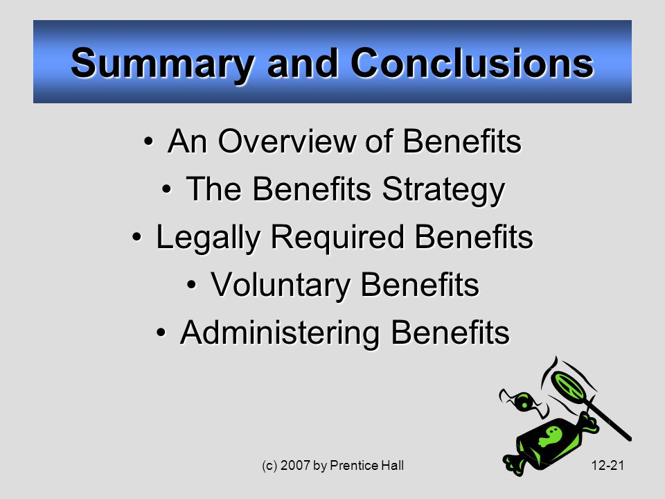(c) 2007 by Prentice Hall12-21 An Overview of BenefitsAn Overview of Benefits The Benefits StrategyThe Benefits Strategy Legally Required BenefitsLegally Required Benefits Voluntary BenefitsVoluntary Benefits Administering BenefitsAdministering Benefits Summary and Conclusions