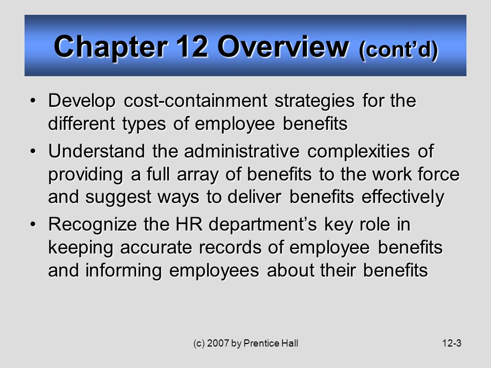 (c) 2007 by Prentice Hall12-3 Develop cost-containment strategies for the different types of employee benefitsDevelop cost-containment strategies for the different types of employee benefits Understand the administrative complexities of providing a full array of benefits to the work force and suggest ways to deliver benefits effectivelyUnderstand the administrative complexities of providing a full array of benefits to the work force and suggest ways to deliver benefits effectively Recognize the HR department's key role in keeping accurate records of employee benefits and informing employees about their benefitsRecognize the HR department's key role in keeping accurate records of employee benefits and informing employees about their benefits Chapter 12 Overview (cont'd)