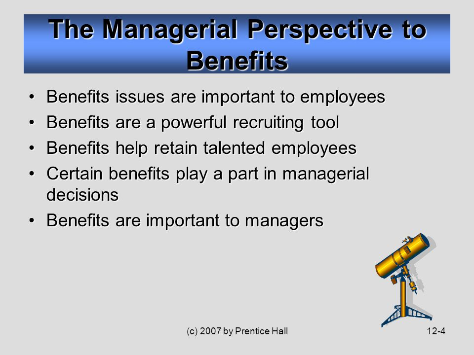 (c) 2007 by Prentice Hall12-4 Benefits issues are important to employeesBenefits issues are important to employees Benefits are a powerful recruiting toolBenefits are a powerful recruiting tool Benefits help retain talented employeesBenefits help retain talented employees Certain benefits play a part in managerial decisionsCertain benefits play a part in managerial decisions Benefits are important to managersBenefits are important to managers The Managerial Perspective to Benefits