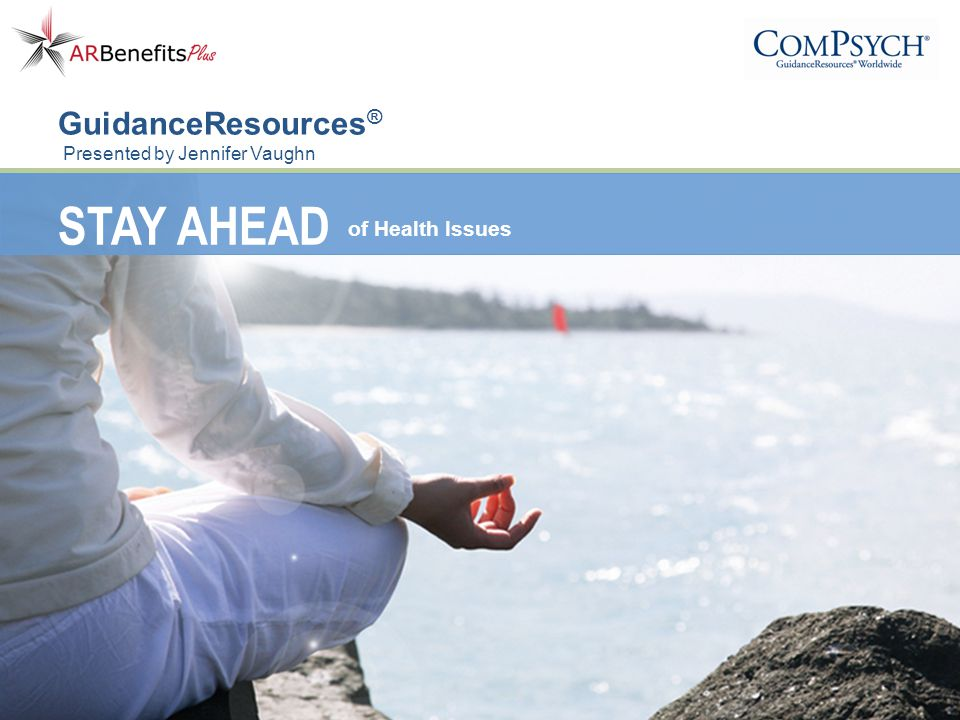 STAY AHEAD of Health Issues GuidanceResources ® Presented by Jennifer Vaughn