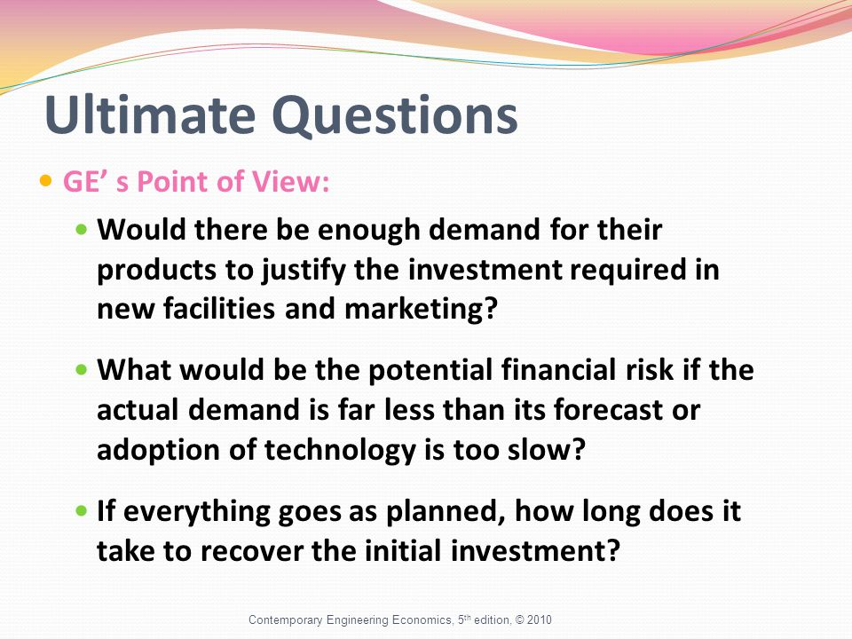 Ultimate Questions GE' s Point of View: Would there be enough demand for their products to justify the investment required in new facilities and marketing.