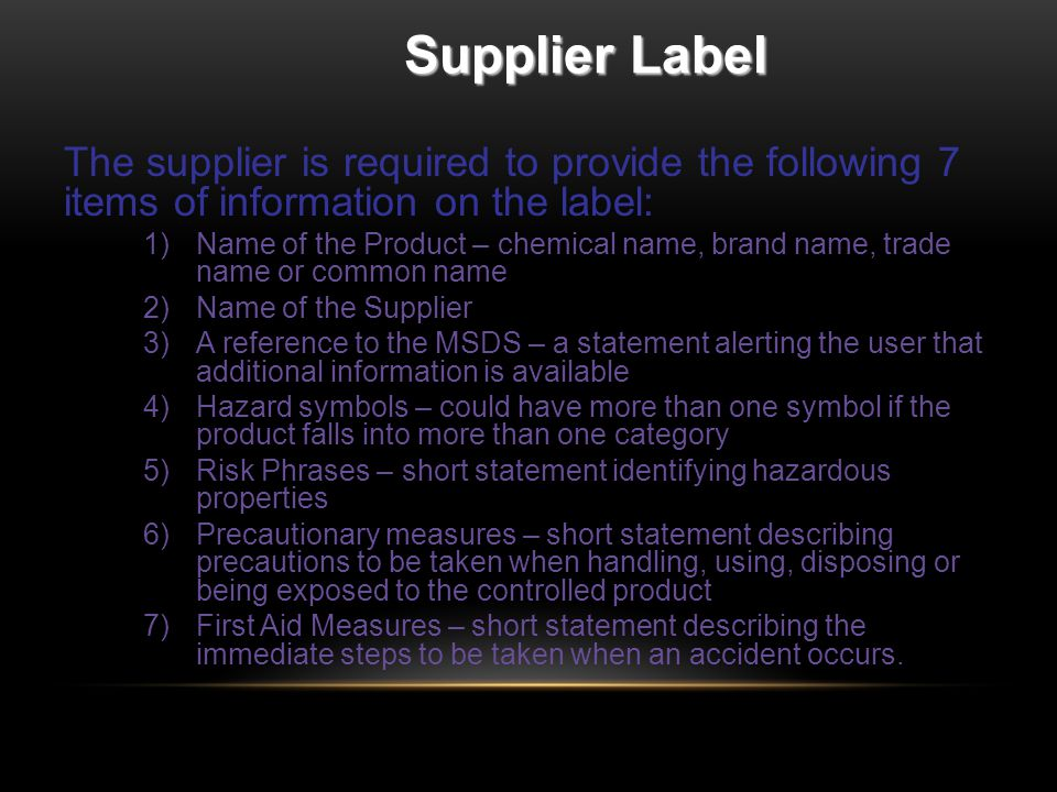 Supplier Label The supplier is required to provide the following 7 items of information on the label: 1)Name of the Product – chemical name, brand name, trade name or common name 2)Name of the Supplier 3)A reference to the MSDS – a statement alerting the user that additional information is available 4)Hazard symbols – could have more than one symbol if the product falls into more than one category 5)Risk Phrases – short statement identifying hazardous properties 6)Precautionary measures – short statement describing precautions to be taken when handling, using, disposing or being exposed to the controlled product 7)First Aid Measures – short statement describing the immediate steps to be taken when an accident occurs.
