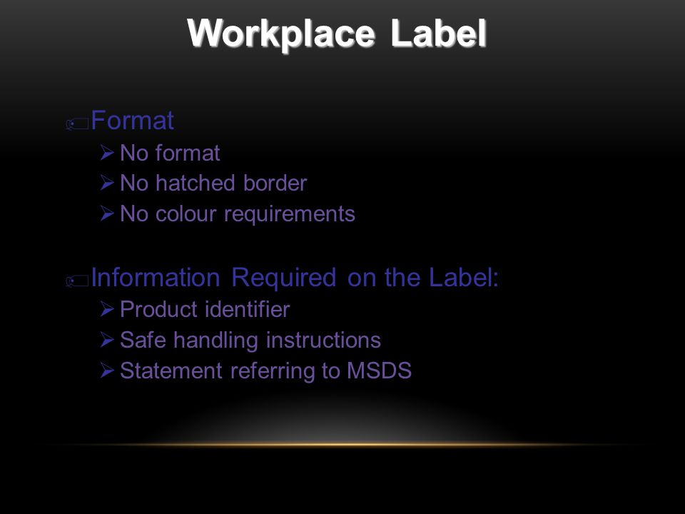Workplace Label  Format  No format  No hatched border  No colour requirements  Information Required on the Label:  Product identifier  Safe handling instructions  Statement referring to MSDS