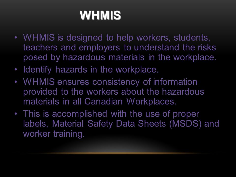 WHMIS WHMIS is designed to help workers, students, teachers and employers to understand the risks posed by hazardous materials in the workplace.
