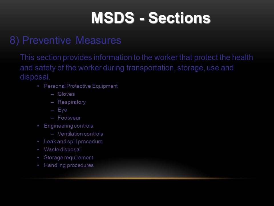 MSDS - Sections 8) Preventive Measures This section provides information to the worker that protect the health and safety of the worker during transportation, storage, use and disposal.
