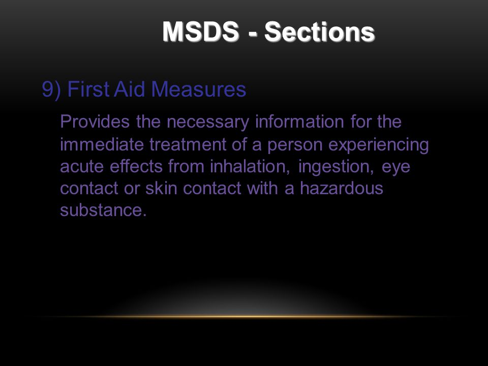 MSDS - Sections 9) First Aid Measures Provides the necessary information for the immediate treatment of a person experiencing acute effects from inhalation, ingestion, eye contact or skin contact with a hazardous substance.