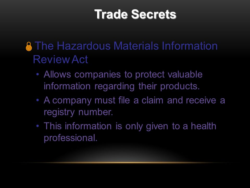 Trade Secrets  The Hazardous Materials Information Review Act Allows companies to protect valuable information regarding their products.