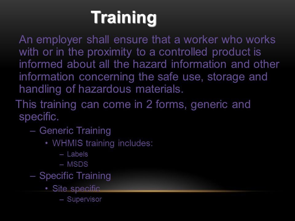 Training An employer shall ensure that a worker who works with or in the proximity to a controlled product is informed about all the hazard information and other information concerning the safe use, storage and handling of hazardous materials.