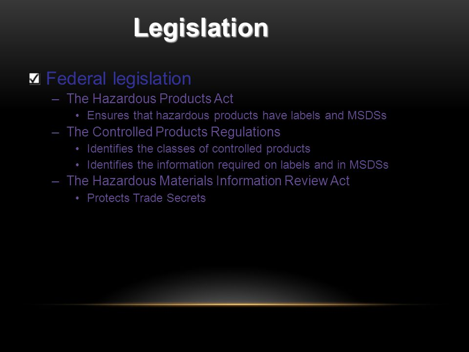 Legislation Federal legislation –The Hazardous Products Act Ensures that hazardous products have labels and MSDSs –The Controlled Products Regulations Identifies the classes of controlled products Identifies the information required on labels and in MSDSs –The Hazardous Materials Information Review Act Protects Trade Secrets