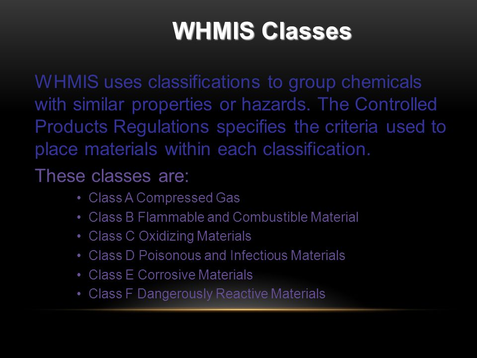 WHMIS Classes WHMIS uses classifications to group chemicals with similar properties or hazards.