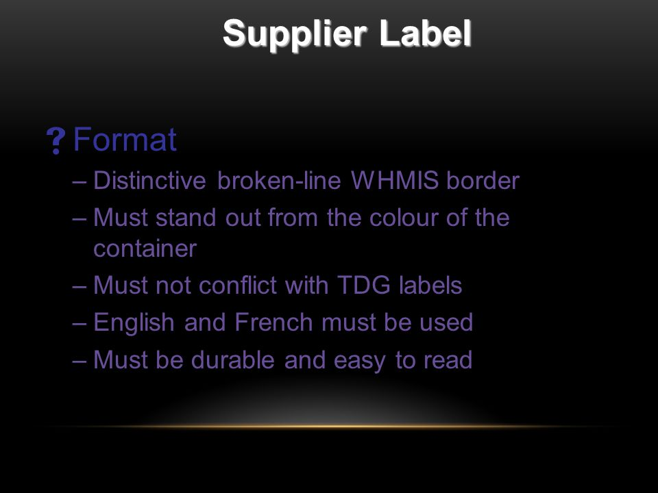 Supplier Label  Format –Distinctive broken-line WHMIS border –Must stand out from the colour of the container –Must not conflict with TDG labels –English and French must be used –Must be durable and easy to read