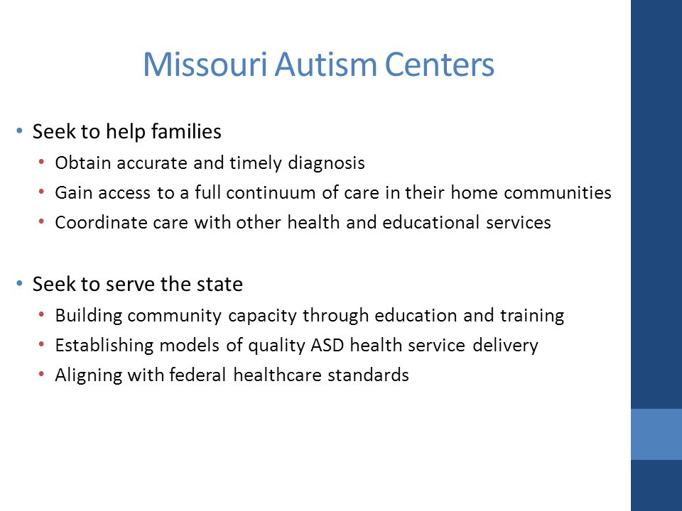 Missouri Autism Centers Seek to help families Obtain accurate and timely diagnosis Gain access to a full continuum of care in their home communities Coordinate care with other health and educational services Seek to serve the state Building community capacity through education and training Establishing models of quality ASD health service delivery Aligning with federal healthcare standards