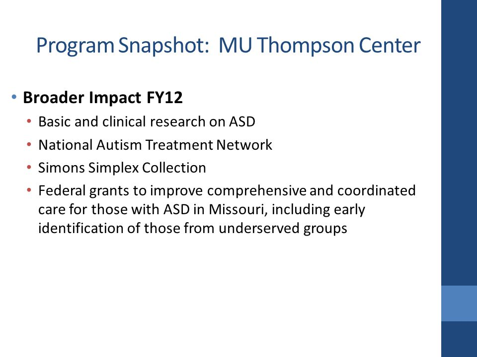 Broader Impact FY12 Basic and clinical research on ASD National Autism Treatment Network Simons Simplex Collection Federal grants to improve comprehensive and coordinated care for those with ASD in Missouri, including early identification of those from underserved groups Program Snapshot: MU Thompson Center