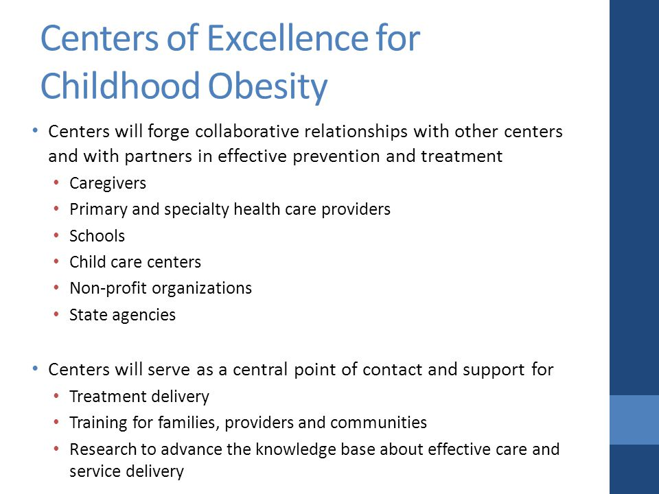 Centers of Excellence for Childhood Obesity Centers will forge collaborative relationships with other centers and with partners in effective prevention and treatment Caregivers Primary and specialty health care providers Schools Child care centers Non-profit organizations State agencies Centers will serve as a central point of contact and support for Treatment delivery Training for families, providers and communities Research to advance the knowledge base about effective care and service delivery