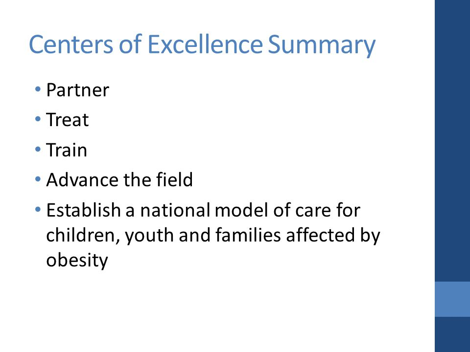 Centers of Excellence Summary Partner Treat Train Advance the field Establish a national model of care for children, youth and families affected by obesity