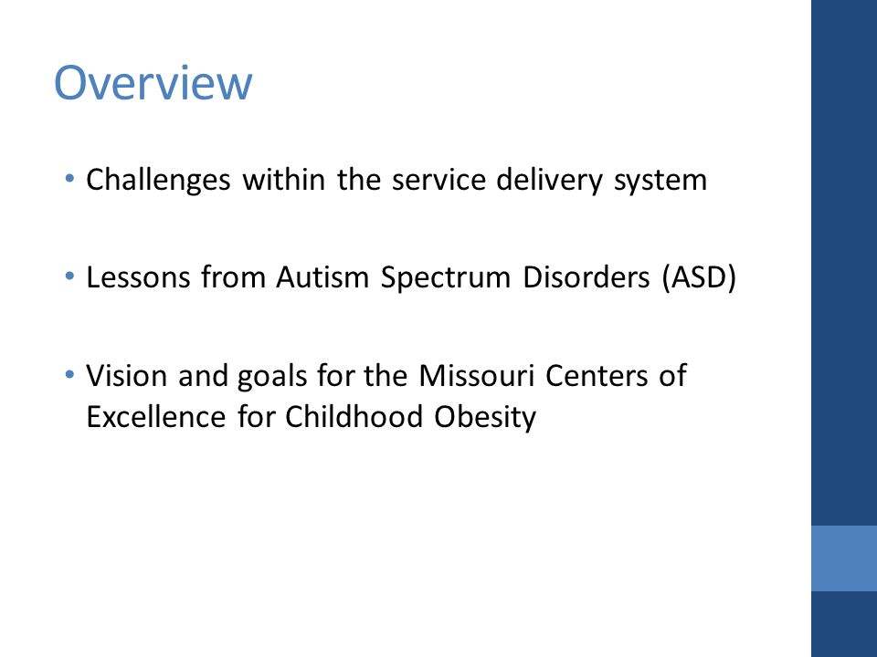 Overview Challenges within the service delivery system Lessons from Autism Spectrum Disorders (ASD) Vision and goals for the Missouri Centers of Excellence for Childhood Obesity