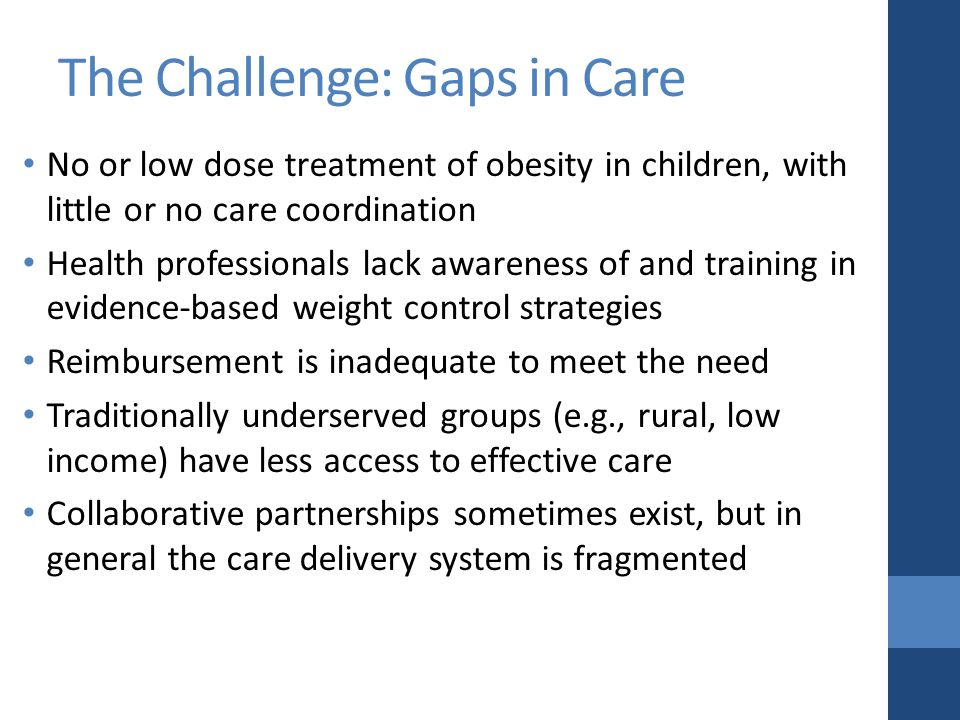 The Challenge: Gaps in Care No or low dose treatment of obesity in children, with little or no care coordination Health professionals lack awareness of and training in evidence-based weight control strategies Reimbursement is inadequate to meet the need Traditionally underserved groups (e.g., rural, low income) have less access to effective care Collaborative partnerships sometimes exist, but in general the care delivery system is fragmented