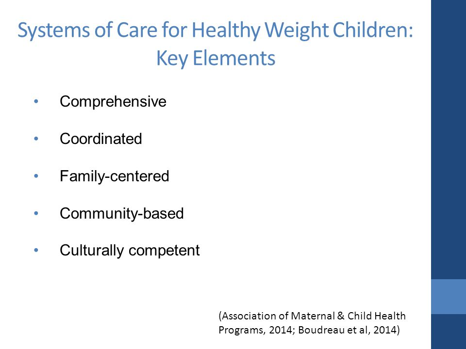 Systems of Care for Healthy Weight Children: Key Elements Comprehensive Coordinated Family-centered Community-based Culturally competent (Association of Maternal & Child Health Programs, 2014; Boudreau et al, 2014)