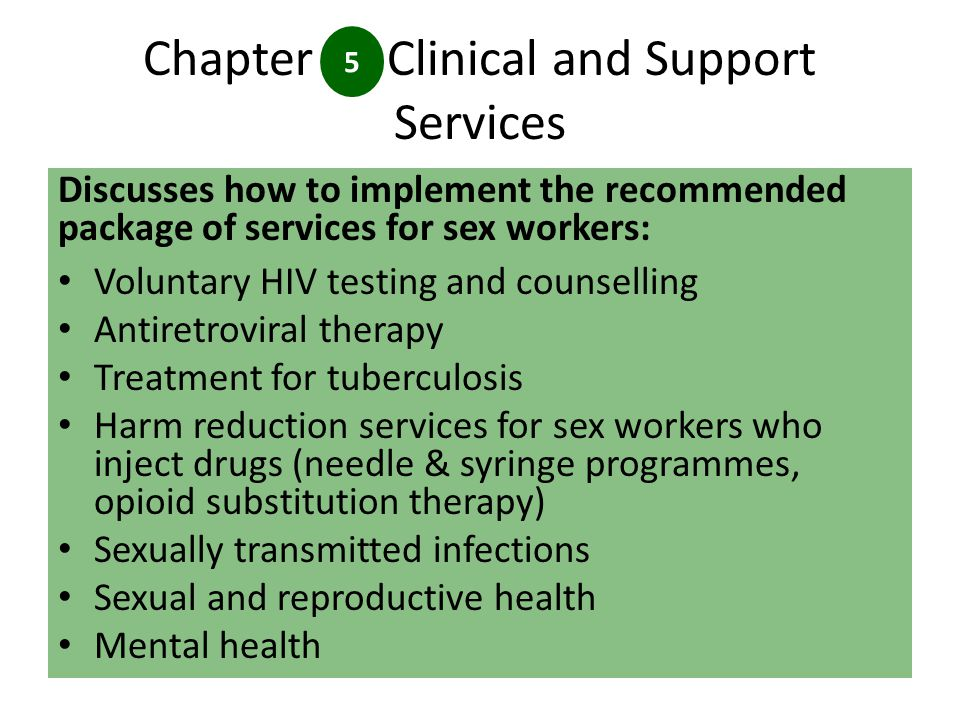 Chapter Clinical and Support Services Discusses how to implement the recommended package of services for sex workers: Voluntary HIV testing and counselling Antiretroviral therapy Treatment for tuberculosis Harm reduction services for sex workers who inject drugs (needle & syringe programmes, opioid substitution therapy) Sexually transmitted infections Sexual and reproductive health Mental health 5