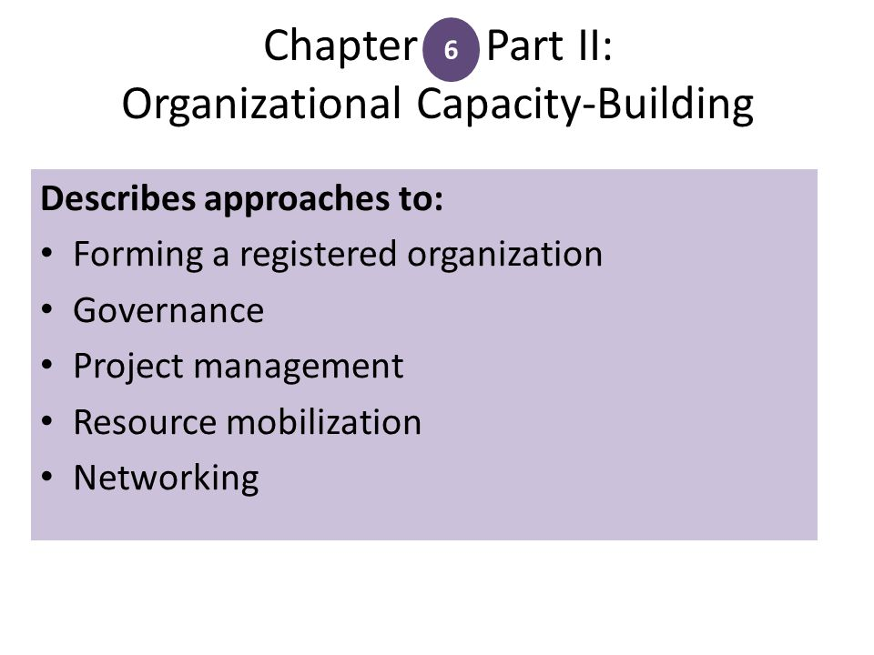 Chapter Part II: Organizational Capacity-Building 6 Describes approaches to: Forming a registered organization Governance Project management Resource mobilization Networking