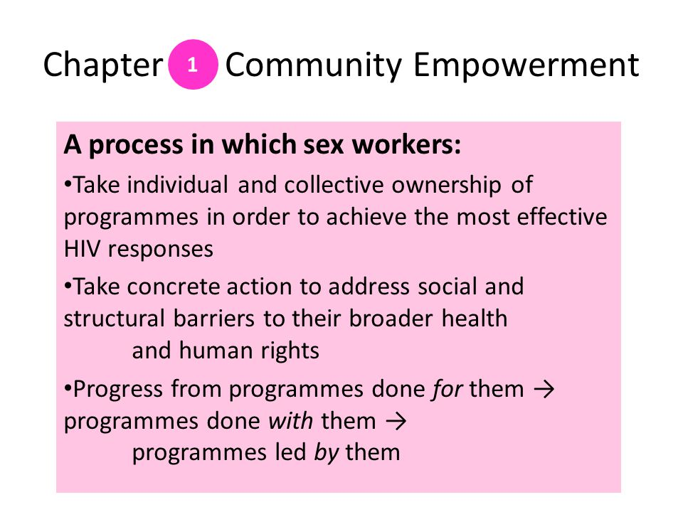 Chapter Community Empowerment A process in which sex workers: Take individual and collective ownership of programmes in order to achieve the most effective HIV responses Take concrete action to address social and structural barriers to their broader health and human rights Progress from programmes done for them → programmes done with them → programmes led by them 1