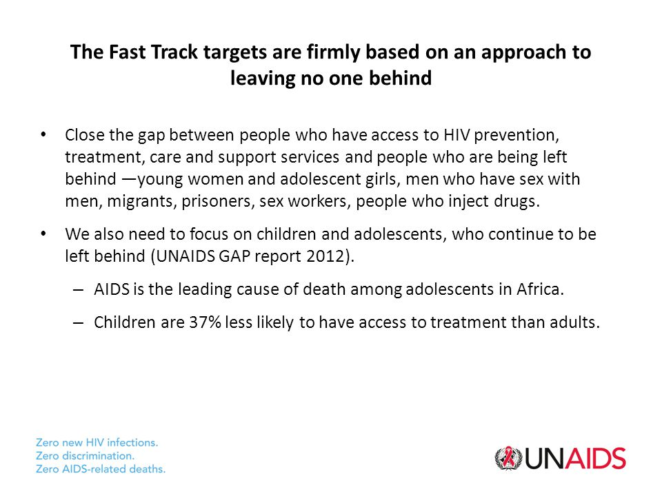 The Fast Track targets are firmly based on an approach to leaving no one behind Close the gap between people who have access to HIV prevention, treatment, care and support services and people who are being left behind —young women and adolescent girls, men who have sex with men, migrants, prisoners, sex workers, people who inject drugs.