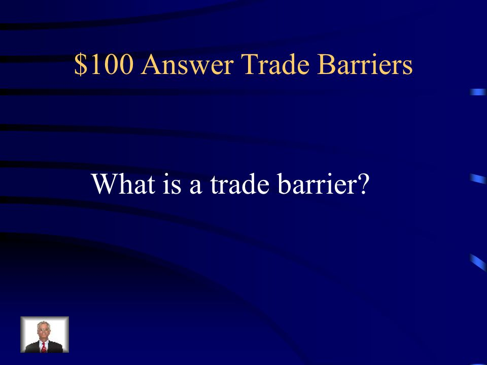 $100 Question Trade Barriers Anything that hinders or prevents free trade from taking place