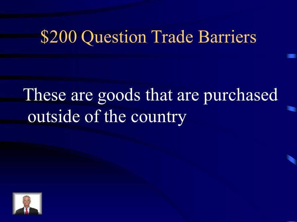 $100 Answer Trade Barriers What is a trade barrier
